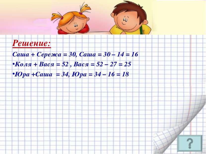 Решение: Саша + Сережа = 30, Саша = 30 – 14 = 16 Коля + Вася = 52 , Вася = 52...