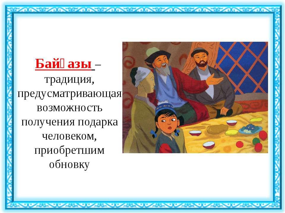 Байғазы– традиция, предусматривающая возможность получения подарка человеком...