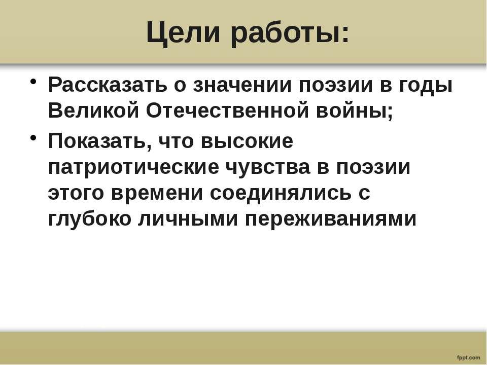 Цели работы: Рассказать о значении поэзии в годы Великой Отечественной войны;...