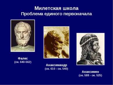 Милетская школа Проблема единого первоначала Фалес (ок. 640-562) Анаксимандр ...