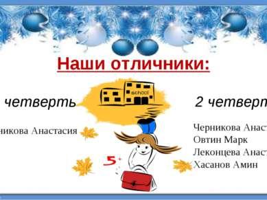 Наши отличники: 1 четверть Черникова Анастасия Черникова Анастасия Овтин Марк...