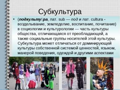 Субкультура (подкульту ра, лат. sub — под и лат. cultura - возделывание, земл...