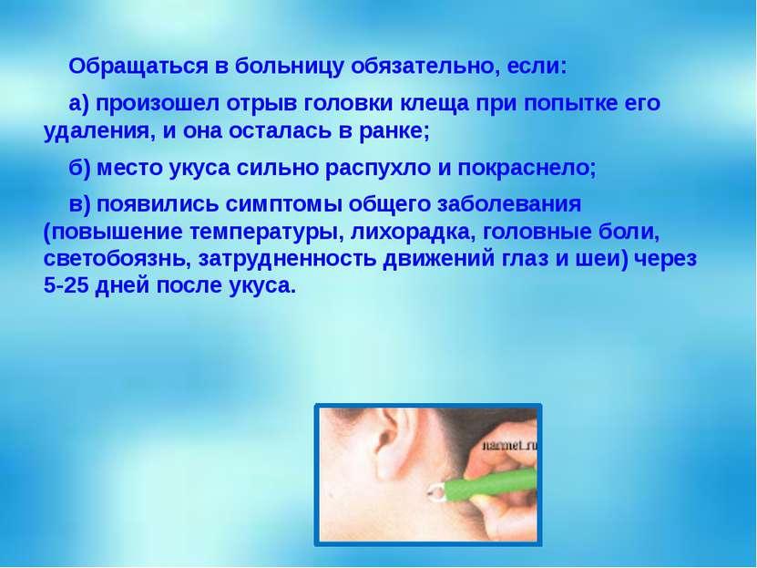 Обращаться в больницу обязательно, если: а) произошел отрыв головки клеща при...