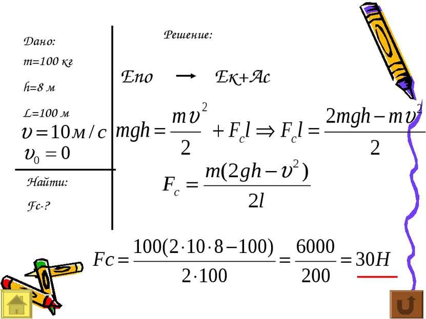 Дано: m=100 кг h=8 м L=100 м Найти: Fc-? Решение: Епо Ек+Ас