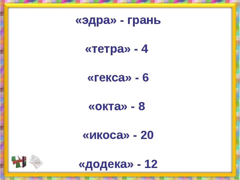 «эдра» - грань «тетра» - 4 «гекса» - 6 «окта» - 8 «икоса» - 20 «додека» - 12