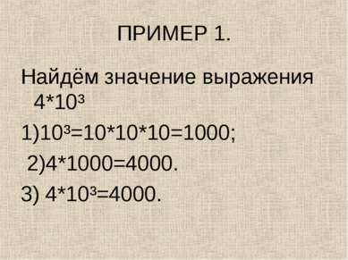ПРИМЕР 1. Найдём значение выражения 4*10³ 1)10³=10*10*10=1000; 2)4*1000=4000....