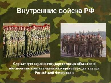 Внутренние войска РФ Служат для охраны государственных объектов и обеспечения...