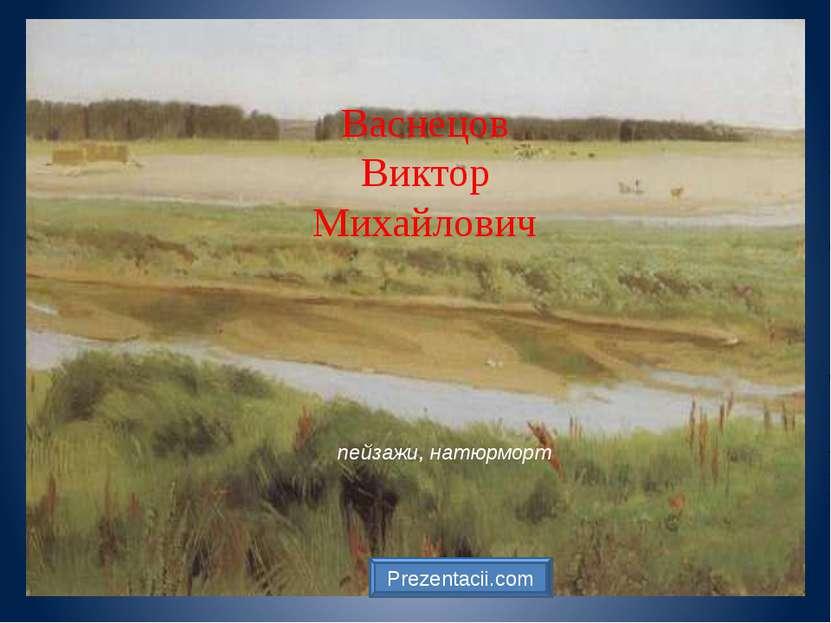 Васнецов Виктор Михайлович пейзажи, натюрморт Prezentacii.com