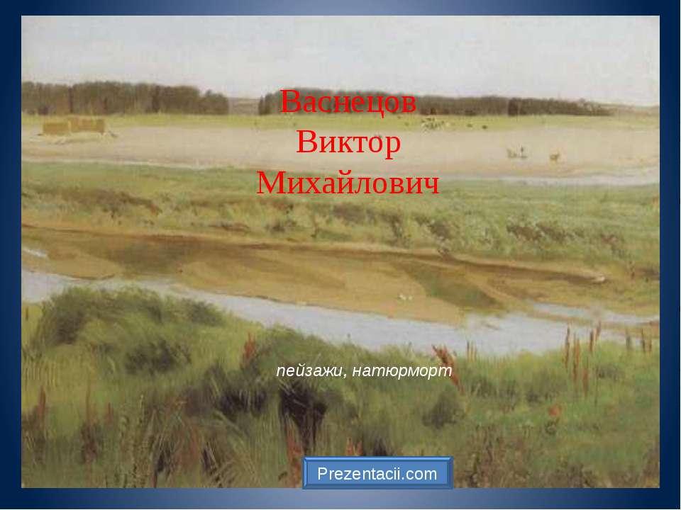 Васнецов Виктор Михайлович пейзажи, натюрморт