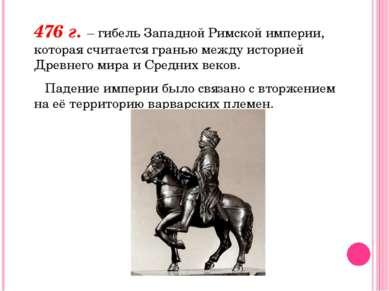 476 г. – гибель Западной Римской империи, которая считается гранью между исто...