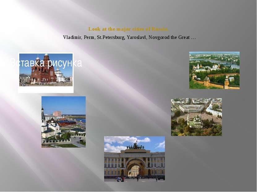 Look at the major cities of Russia. Vladimir, Perm, St.Petersburg, Yaroslavl,...