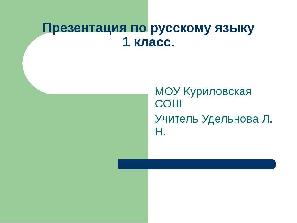 Презентация по русскому языку 1 класс. МОУ Куриловская СОШ Учитель Удельнова ...