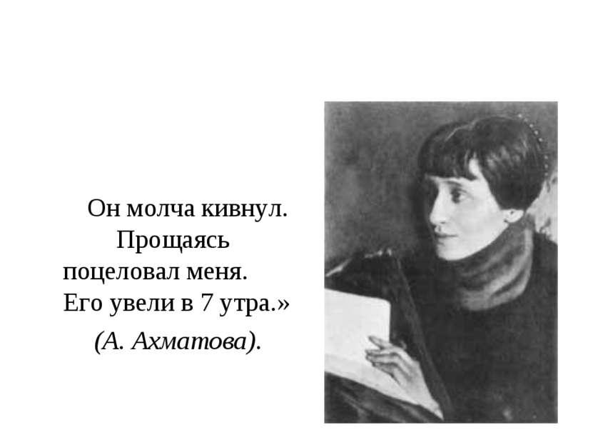 Он молча кивнул. Прощаясь поцеловал меня. Его увели в 7 утра.» (А. Ахматова).