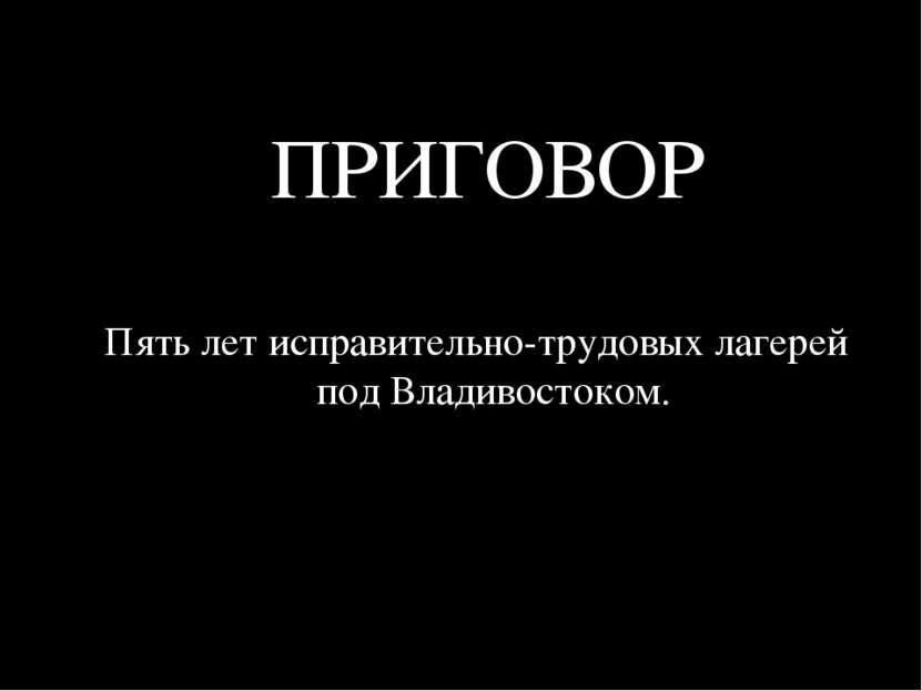 ПРИГОВОР Пять лет исправительно-трудовых лагерей под Владивостоком.