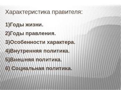 Характеристика правителя: 1)Годы жизни. 2)Годы правления. 3)Особенности харак...