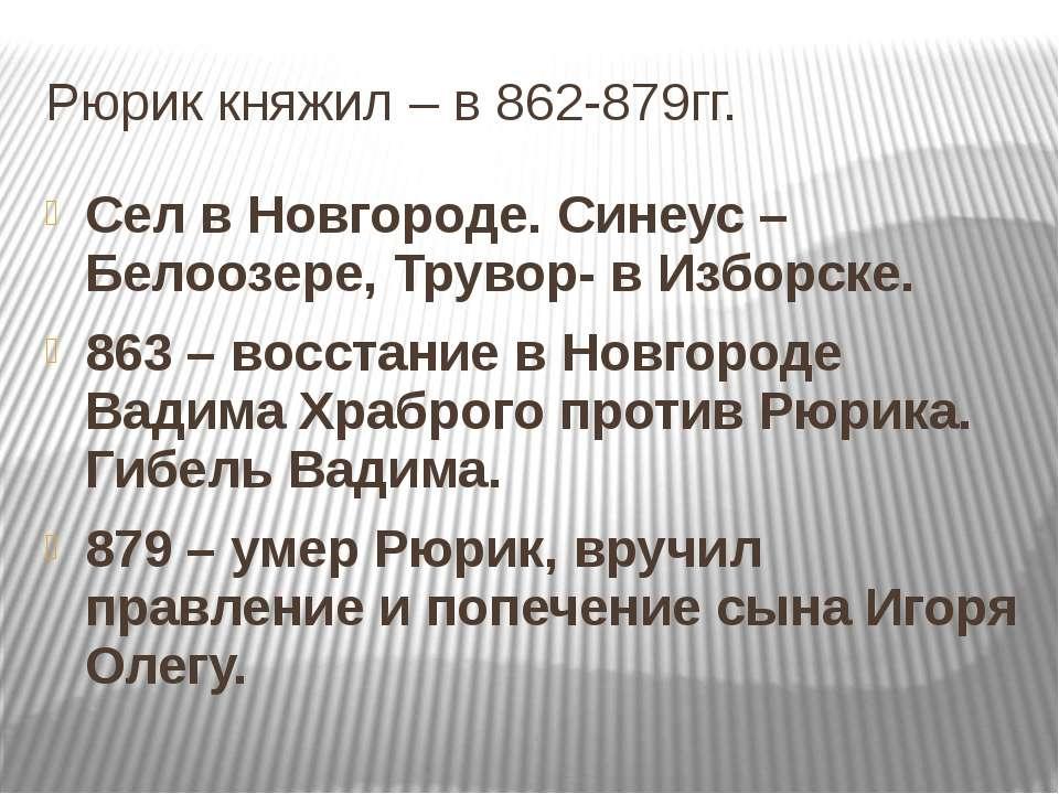 Рюрик княжил – в 862-879гг. Сел в Новгороде. Синеус – Белоозере, Трувор- в Из...