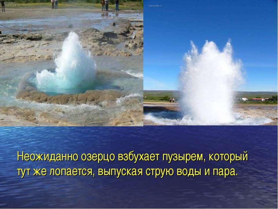 Неожиданно озерцо взбухает пузырем, который тут же лопается, выпуская струю в...