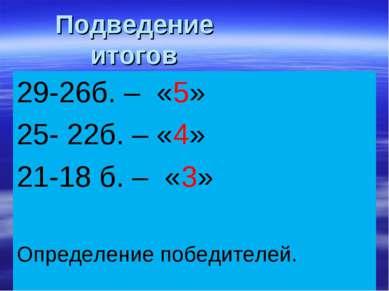 Подведение итогов 29-26б. – «5» 25- 22б. – «4» 21-18 б. – «3» Определение поб...