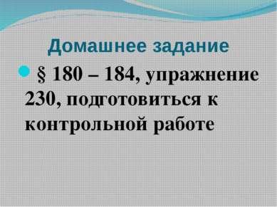 Домашнее задание § 180 – 184, упражнение 230, подготовиться к контрольной работе