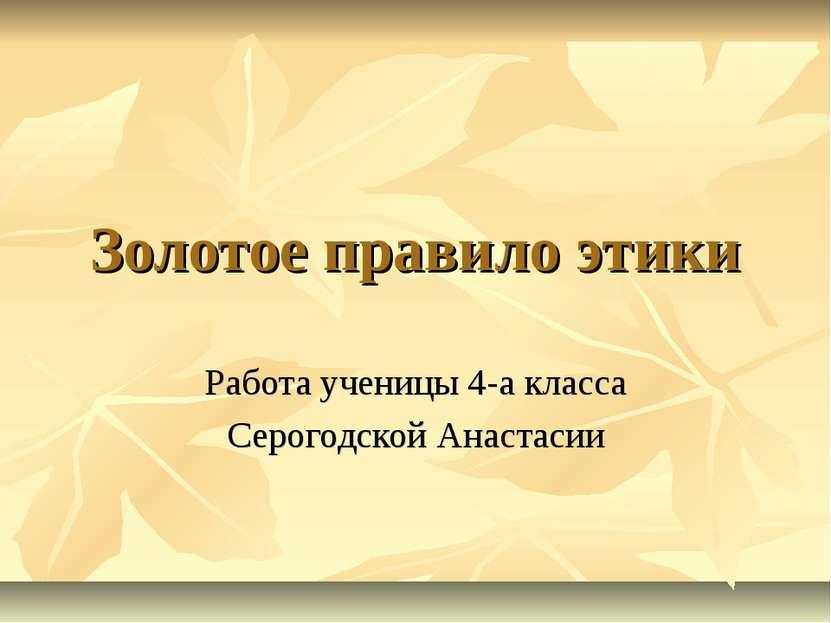 Золотое правило этики Работа ученицы 4-а класса Серогодской Анастасии