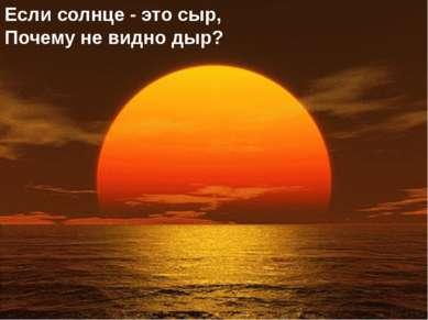 Если солнце - это сыр, Почему не видно дыр?