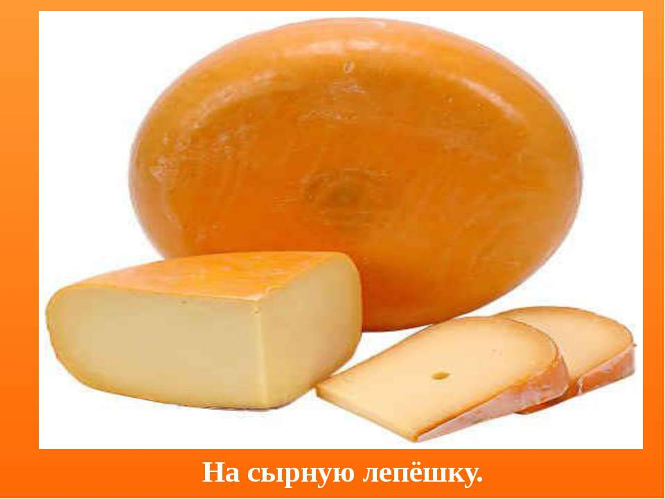На сырную лепёшку.