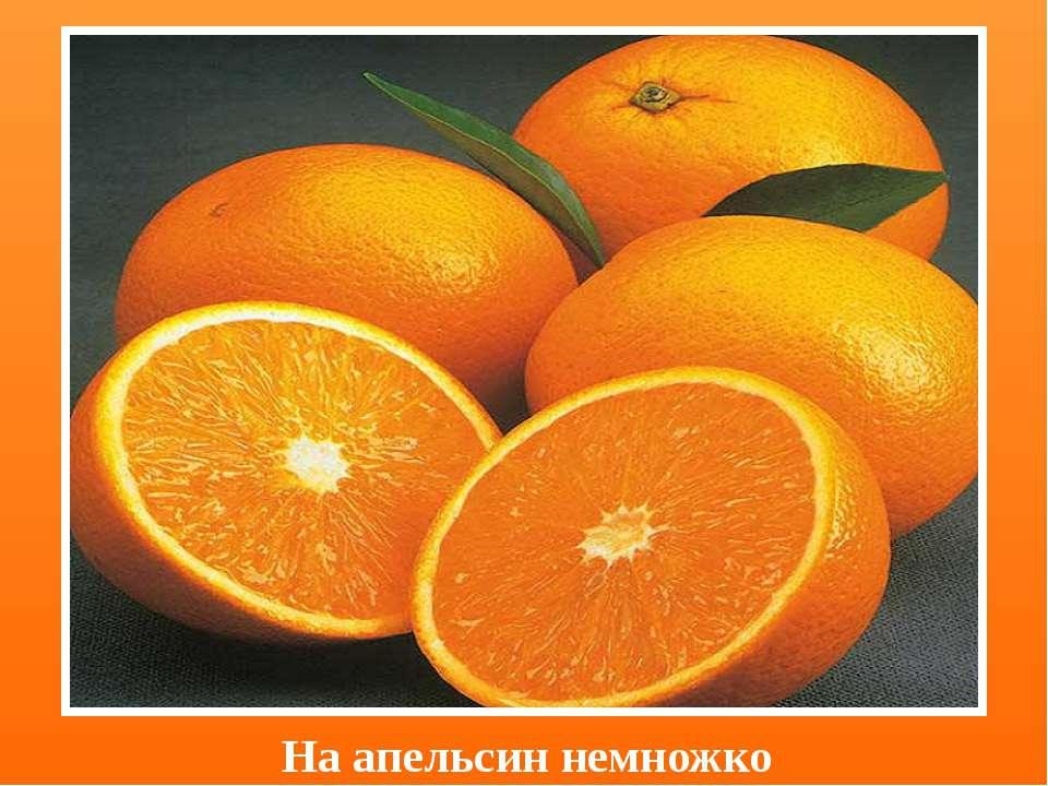 На апельсин немножко
