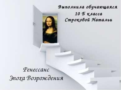 Ренессанс Эпоха Возрождения Выполнила обучающаяся 10 Б класса Строковой Натальи