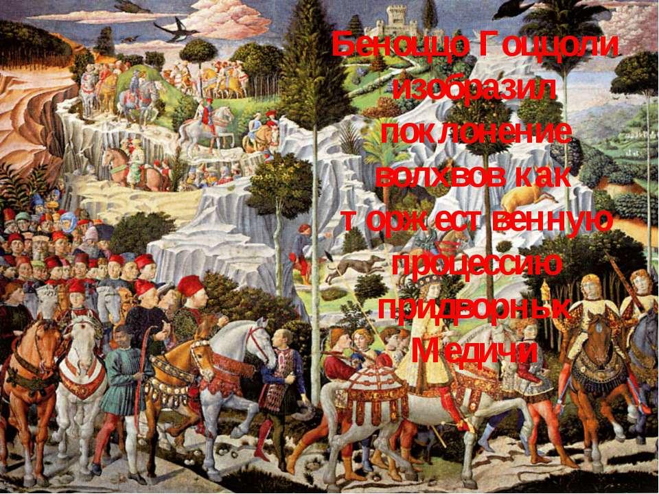 Беноццо Гоццоли изобразил поклонение волхвов как торжественную процессию прид...