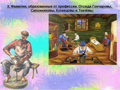 3. Фамилии, образованные от профессии. Отсюда Гончаровы, Сапожниковы, Кузнецо...