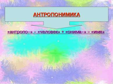 «антропо–» – «человек» + «онима–» – «имя» АНТРОПОНИМИКА