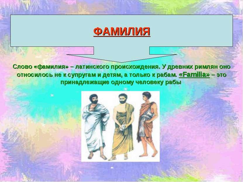 Слово «фамилия» – латинского происхождения. У древних римлян оно относилось н...