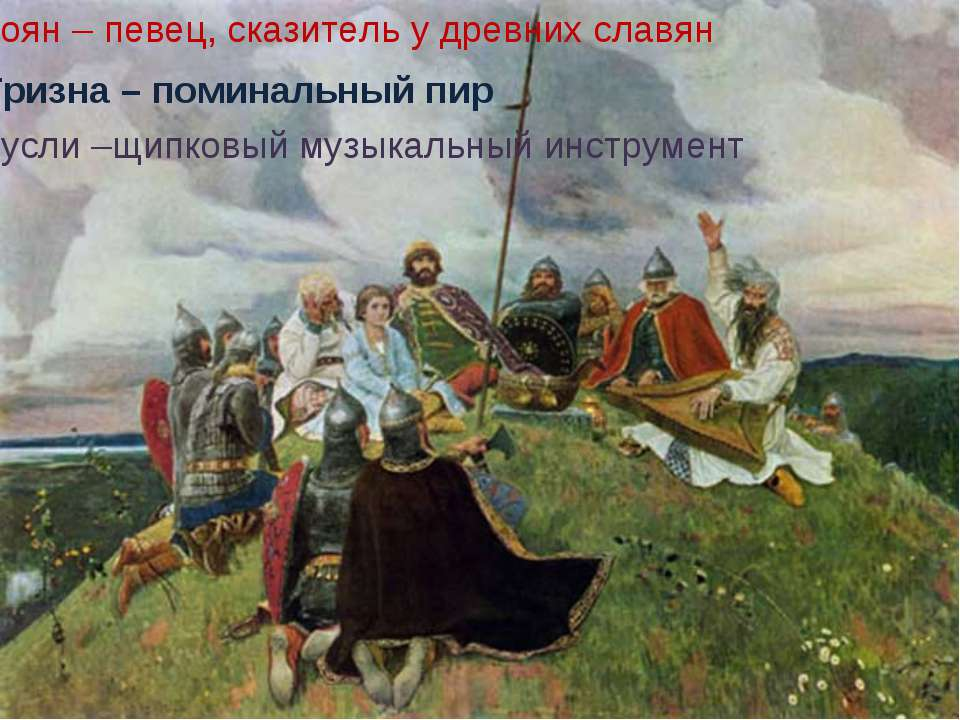 Боян – певец, сказитель у древних славян Тризна – поминальный пир Гусли –щипк...