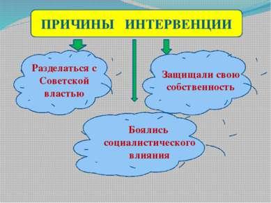 ПРИЧИНЫ ИНТЕРВЕНЦИИ Разделаться с Советской властью Боялись социалистического...