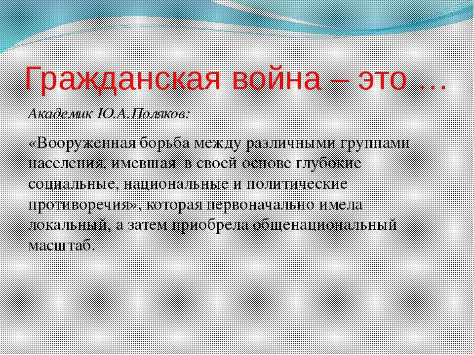 Гражданская война – это … Академик Ю.А.Поляков: «Вооруженная борьба между раз...