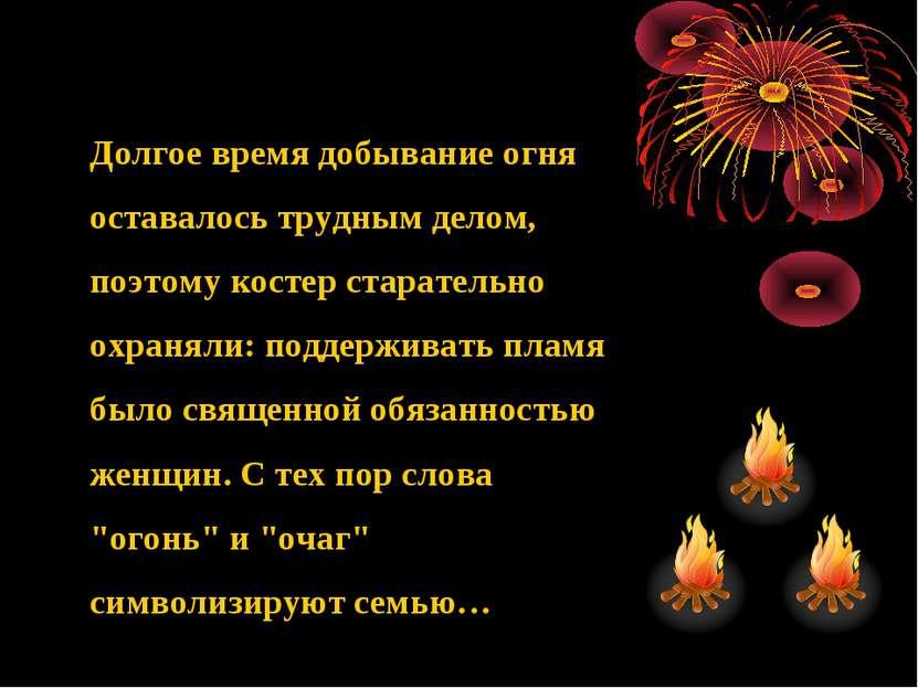 Долгое время добывание огня оставалось трудным делом, поэтому костер старател...