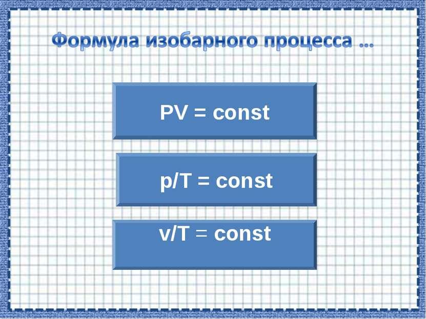PV = const v/T = const p/T = const