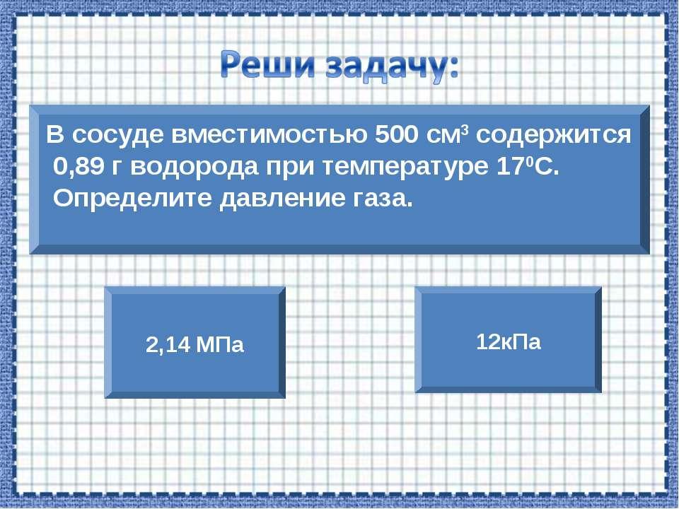 В сосуде вместимостью 500 см3 содержится 0,89 г водорода при температуре 170С...