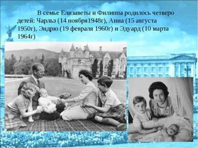 В семье Елизаветы и Филиппа родилось четверо детей: Чарльз (14 ноября1948г), ...
