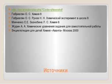 Источники http://lovi.tv/video/play.php?Code=qftexxwkdf Габриелян О. С. Химия...