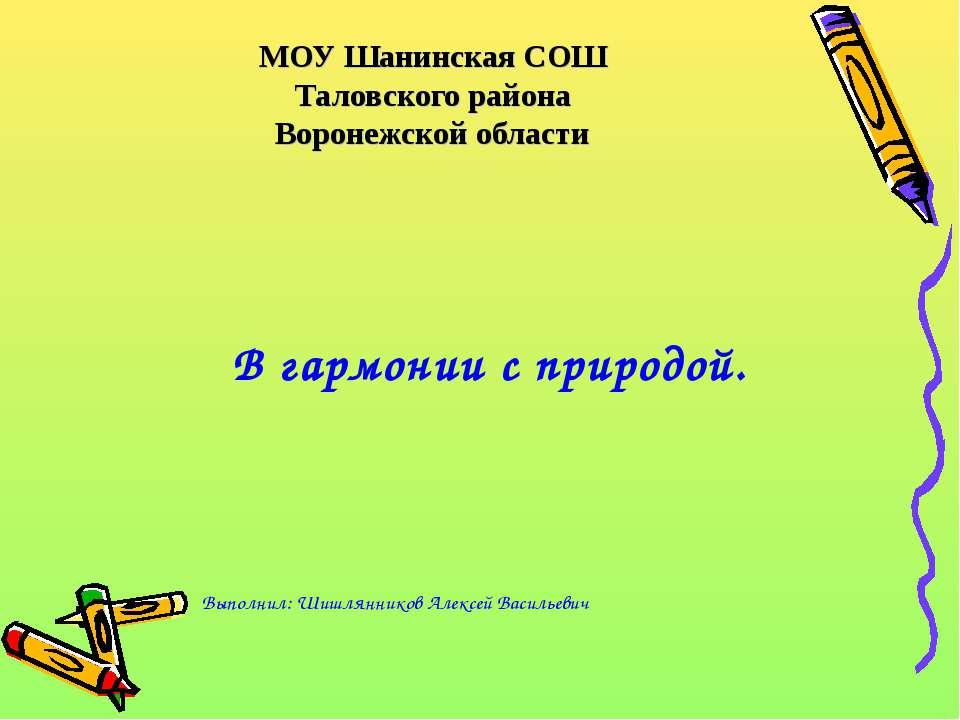 МОУ Шанинская СОШ Таловского района Воронежской области В гармонии с природой...