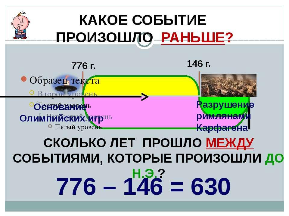 КАКОЕ СОБЫТИЕ ПРОИЗОШЛО РАНЬШЕ? 776 г. 146 г. СКОЛЬКО ЛЕТ ПРОШЛО МЕЖДУ СОБЫТИ...