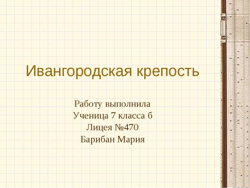 Ивангородская крепость Работу выполнила Ученица 7 класса б Лицея №470 Барибан...