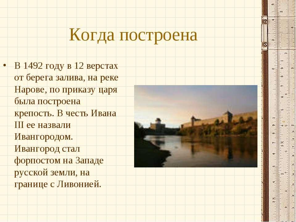 Когда построена В 1492 году в 12 верстах от берега залива, на реке Нарове, по...