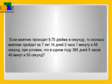 Если маятник проходит 9,75 дюйма в секунду, то сколько маятник пройдет за 7 л...