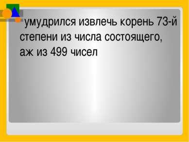 умудрился извлечь корень 73-й степени из числа состоящего, аж из 499 чисел