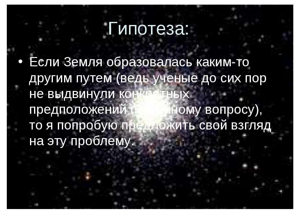 Гипотеза: Если Земля образовалась каким-то другим путем (ведь ученые до сих п...