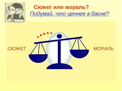 Сюжет или мораль? Подумай, что ценнее в басне? СЮЖЕТ МОРАЛЬ