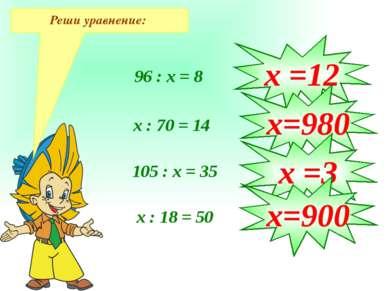 Реши уравнение: 96 : х = 8 х : 70 = 14 105 : х = 35 х : 18 = 50 х =12 х=980 х...