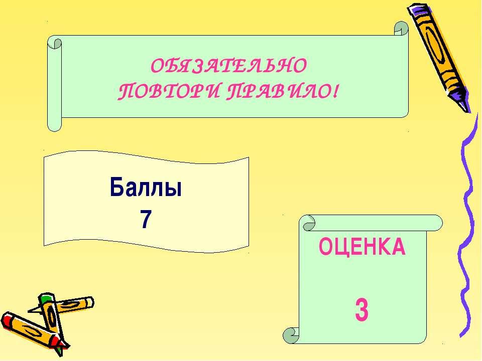 Баллы 7 ОЦЕНКА 3 ОБЯЗАТЕЛЬНО ПОВТОРИ ПРАВИЛО!